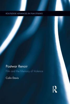 Postwar Renoir: Film and the Memory of Violence  by  Colin Davis