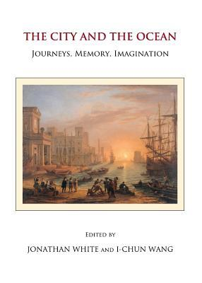 The City and the Ocean: Journeys, Memory, Imagination Jonathan White