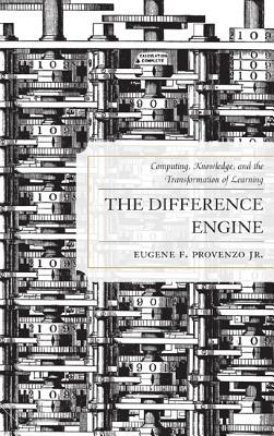 The Difference Engine: Computing, Knowledge, and the Transformation of Learning Eugene F. Provenzo Jr.