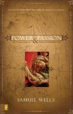Power and Passion: Six Characters in Search of Resurrection  by  Samuel Wells