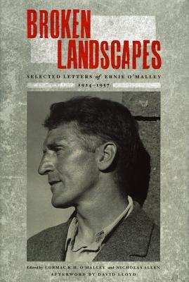 Broken Landscapes: Selected Letters of Ernie OMalley 1924-1957  by  Cormac K.H. OMalley and Nicholas Allen