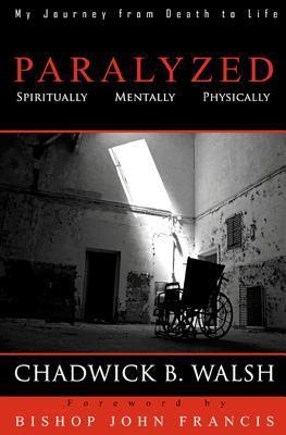 Paralyzed: Physically, Mentally, Spiritually Chadwick B. Walsh