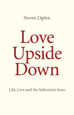 Love Upside Down: Life, Love and the Subversive Jesus  by  Steven Ogden