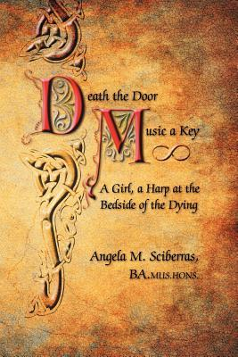 Death the Door, Music a Key: A Girl, a Harp at the Bedside of the Dying  by  Angela M. Sciberras