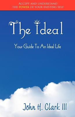 The Ideal: Your Guide to an Ideal Life (Monochrome Edition)  by  John H. Clark III