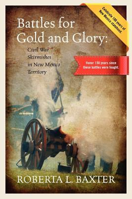 Battles for Gold and Glory: Civil War Skirmishes in New Mexico Territory  by  Roberta Baxter