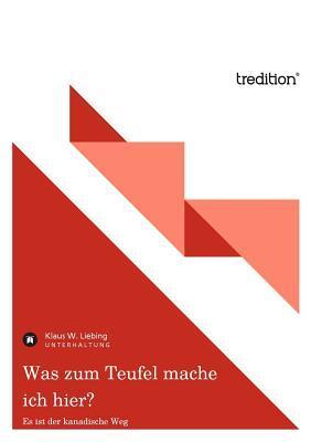 Was Zum Teufel Mache Ich Hier?  by  Klaus W. Liebing