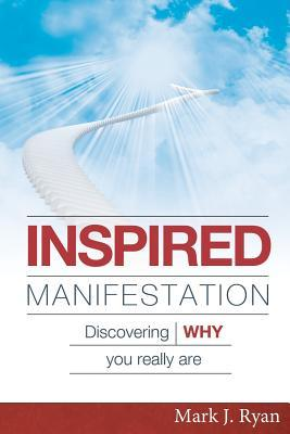 Inspired Manifestation: Discovering Why You Really Are  by  Mark J. Ryan