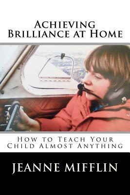 Achieving Brilliance at Home: How Teach Your Child Almost Anything Jeanne T. Mifflin
