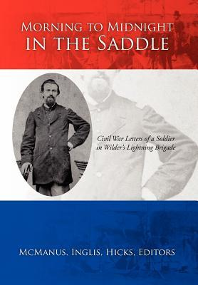 Morning to Midnight in the Saddle: Civil War Letters of a Soldier in Wilders Lightning Brigade Inglis Hicks McManus