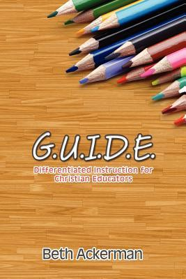 G.U.I.D.E. Differentiated Instruction for Christian Educators  by  Beth Ackerman