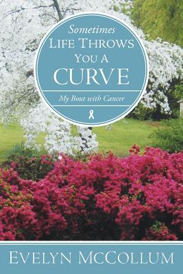 Sometimes Life Throws You a Curve: My Bout with Cancer  by  Evelyn McCollum