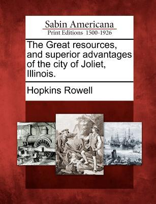 The Great Resources, and Superior Advantages of the City of Joliet, Illinois. Hopkins Rowell