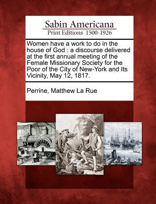 Women Have a Work to Do in the House of God: A Discourse Delivered at the First Annual Meeting of the Female Missionary Society for the Poor of the City of New-York and Its Vicinity, May 12, 1817.  by  Matthew La Rue Perrine