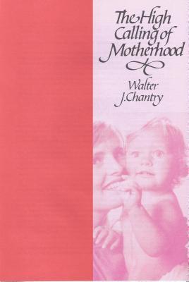 High Calling of Motherhood Walter J. Chantry