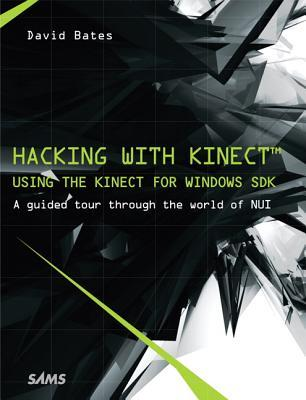 Hacking with Kinect: Using the Kinect for Windows SDK David Bates