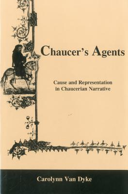 Chaucers Agents: Cause and Representation in Chaucerian Narrative  by  Carolynn Van Dyke