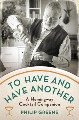 To Have and Have Another: A Hemingway Cocktail Companion (2012)