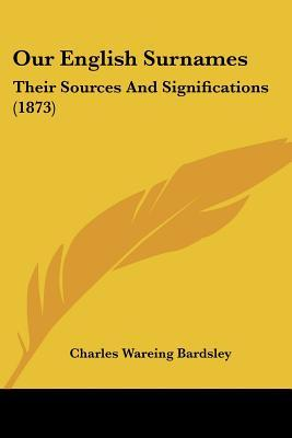 Our English Surnames: Their Sources and Significations (1873) Charles Wareing Endell Bardsley