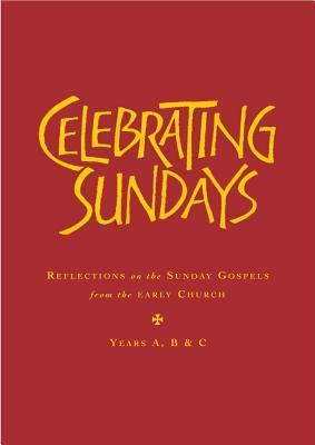 Celebrating Sundays: Patristic Readings for the Sunday Gospels, Years A, B & C Stephen Holmes