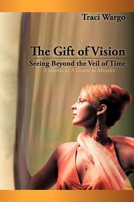 The Gift of Vision: Seeing Beyond the Veil of Time Traci Wargo