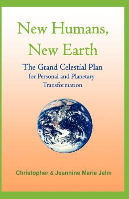 New Humans, New Earth: The Grand Celestrial Plan for Personal and Planetary Transformation Christopher Jelm
