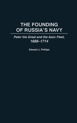 The Founding of Russias Navy: Peter the Great and the Azov Fleet, 1688-1714  by  Edward J. Phillips