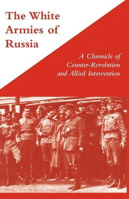 The White Armies of Russia: A Chronicle of Counter-Revolution and Allied Intervention George Stewart