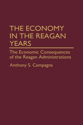 The Economy in the Reagan Years: The Economic Consequences of the Reagan Administrations Anthony S. Campagna