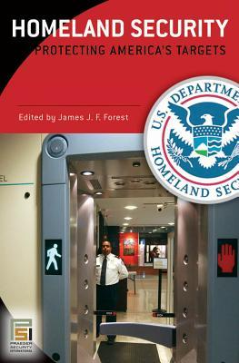 Homeland Security [Three Volumes]: Protecting Americas Targets James J.F. Forest