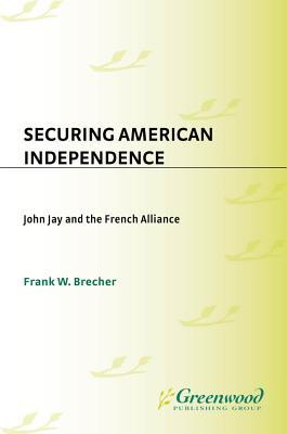 Securing American Independence: John Jay and the French Alliance Frank Brecher