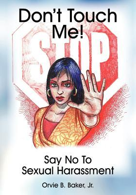 Dont Touch Me! Say No to Sexual Harassment Orvie B Baker Jr