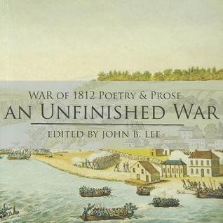 An Unfinished War: Poems, Stories, Essays and Excerpts from Novels and Plays on the War of 1812 in the Western District of Upper Canada  by  John B. Lee