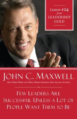 Few Leaders Are Successful Unless a Lot of People Want Them to Be: Lesson 24 from Leadership Gold John C. Maxwell