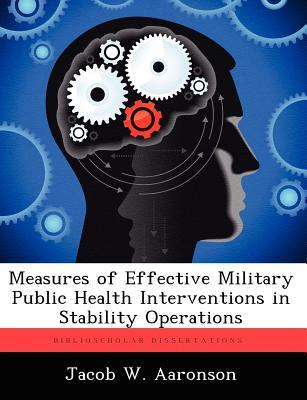 Measures of Effective Military Public Health Interventions in Stability Operations Jacob W Aaronson