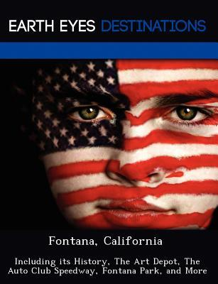 Fontana, California: Including Its History, the Art Depot, the Auto Club Speedway, Fontana Park, and More Johnathan Black