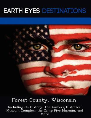 Forest County, Wisconsin: Including Its History, the Amberg Historical Museum Complex, the Camp Five Museum, and More Sandra Wilkins