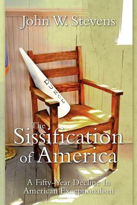 The Sissification of America: A Fifty-Year Decline in American Exceptionalism  by  John W. Stevens