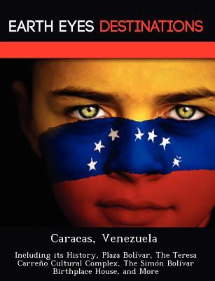 Caracas, Venezuela: Including Its History, Plaza Bol Var, the Teresa Carre O Cultural Complex, the Sim N Bol Var Birthplace House, and More  by  Sam Night