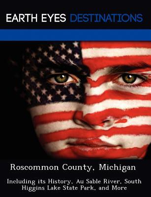 Roscommon County, Michigan: Including Its History, Au Sable River, South Higgins Lake State Park, and More  by  June Tipper