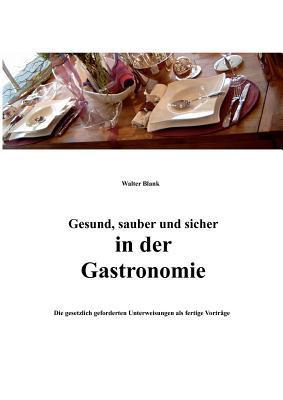 Gesund, sauber und sicher in der Gastronomie: Die gesetzlich geforderten Unterweisungen als fertige Vorträge Walter Blank