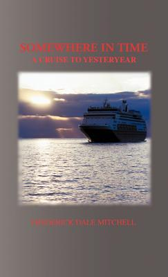 Somewhere in Time: A Cruise to Yesteryear  by  Frederick Dale Mitchell