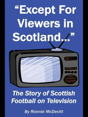 Except for Viewers in Scotland: The Story of Scottish Football on Television Ronnie McDevitt