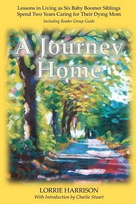 A Journey Home: Lessons in Living as Six Baby Boomer Siblings Spend Two Years Caring for Their Dying Mom Lorrie Harrison