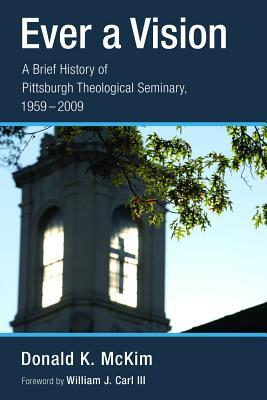 Ever a Vision: A Brief History of Pittsburgh Theological Seminary, 1959-2009  by  Donald K. McKim