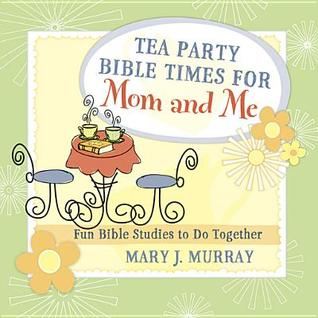 Tea Party Bible Times for Mom and Me: Fun Bible Studies to Do Together  by  Mary J Murray