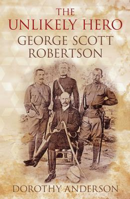 An Unlikely Hero: George Scott Robertson  by  Dorothy Anderson