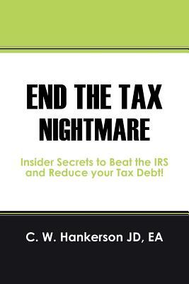 End the Tax Nightmare: Insider Secrets to Beat the IRS and Reduce Your Tax Debt! C.W. Hankerson