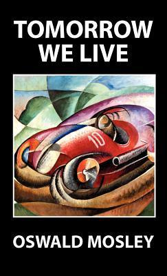 Tomorrow We Live Oswald Mosley