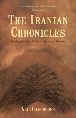 The Iranian Chronicles: Unveiling the Dark Truths of the Islamic Republic Ali Delforoush